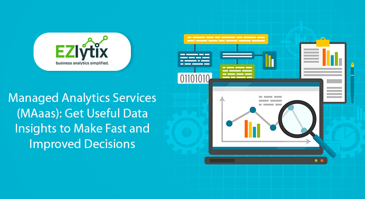 Managed Analytics Services (MAaas): Get Useful Data Insights to Make Fast and Improved Decisions