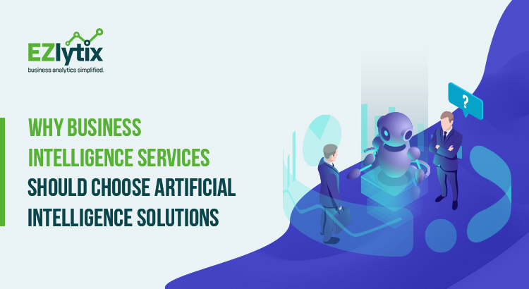 Why Business Intelligence Services Should Choose Artificial Intelligence Solutions